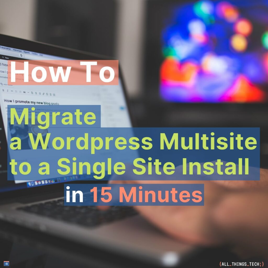 How to Migrate a Wordpress Multisite Subsite to a Single Site in 15 Minutes